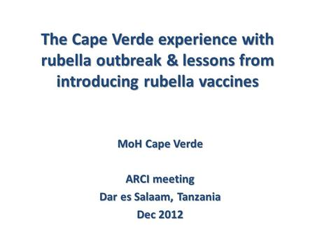 The Cape Verde experience with rubella outbreak & lessons from introducing rubella vaccines MoH Cape Verde ARCI meeting Dar es Salaam, Tanzania Dec 2012.