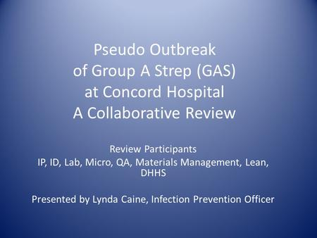 Pseudo Outbreak of Group A Strep (GAS) at Concord Hospital A Collaborative Review Review Participants IP, ID, Lab, Micro, QA, Materials Management, Lean,