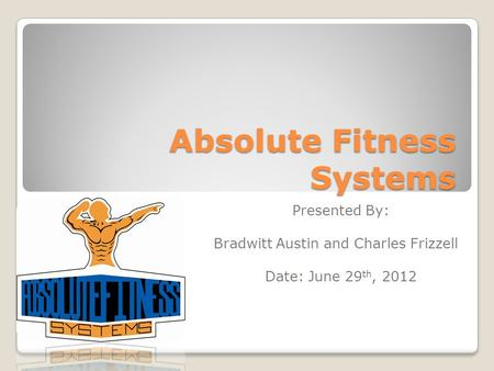 Absolute Fitness Systems Presented By: Bradwitt Austin and Charles Frizzell Date: June 29 th, 2012.