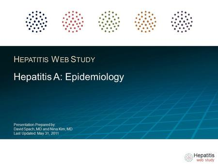 Hepatitis web study H EPATITIS W EB S TUDY Hepatitis A: Epidemiology Presentation Prepared by: David Spach, MD and Nina Kim, MD Last Updated: May 31, 2011.