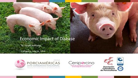 Economic Impact of Disease Dr. Derald Holtkamp Cartagena, July 16, 2014.