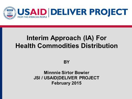 Interim Approach (IA) For Health Commodities Distribution BY Minnnie Sirtor Bowier JSI / USAID|DELIVER PROJECT February 2015.