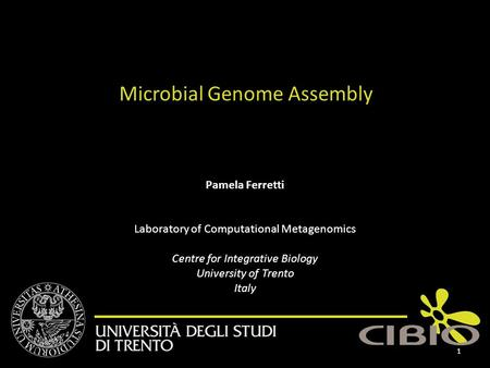 Pamela Ferretti Laboratory of Computational Metagenomics Centre for Integrative Biology University of Trento Italy Microbial Genome Assembly 1.