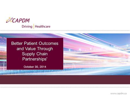 Www.capdm.ca Better Patient Outcomes and Value Through Supply Chain Partnerships' October 30, 2014.
