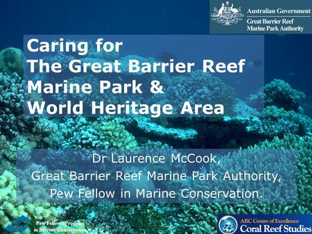 Caring for The Great Barrier Reef Marine Park & World Heritage Area Dr Laurence McCook, Great Barrier Reef Marine Park Authority, Pew Fellow in Marine.