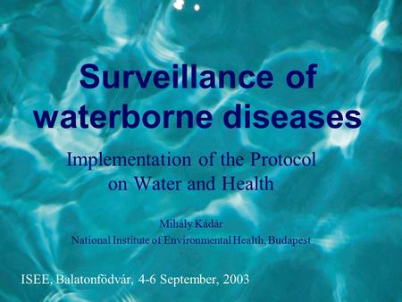 Surveillance of waterborne diseases Implementation of the Protocol on Water and Health Mihály Kádár National Institute of Environmental Health, Budapest.
