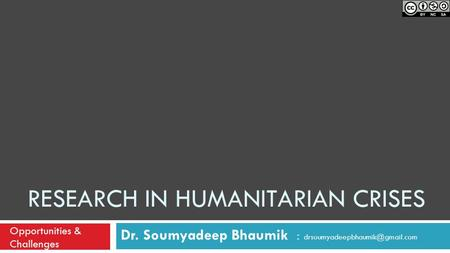 RESEARCH IN HUMANITARIAN CRISES Dr. Soumyadeep Bhaumik : Opportunities & Challenges.