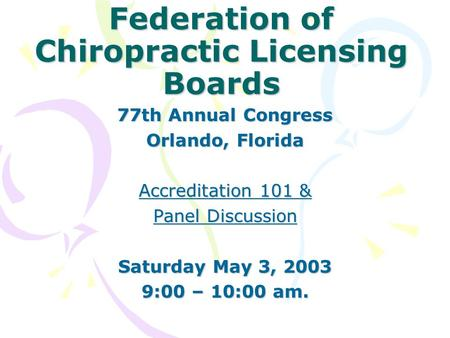 Federation of Chiropractic Licensing Boards 77th Annual Congress Orlando, Florida Accreditation 101 & Panel Discussion Saturday May 3, 2003 9:00 – 10:00.