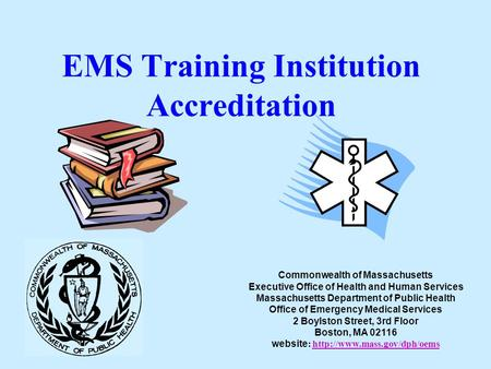 EMS Training Institution Accreditation Commonwealth of Massachusetts Executive Office of Health and Human Services Massachusetts Department of Public Health.