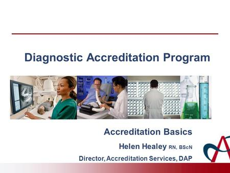 Diagnostic Accreditation Program Accreditation Basics Helen Healey RN, BScN Director, Accreditation Services, DAP.
