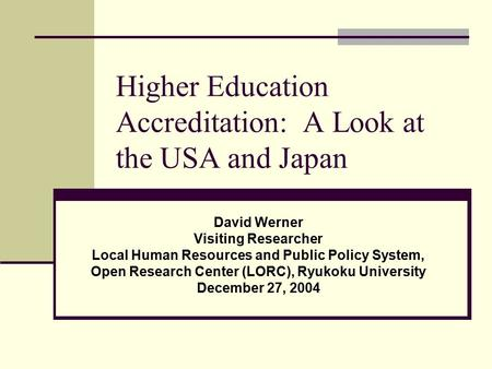 Higher Education Accreditation: A Look at the USA and Japan David Werner Visiting Researcher Local Human Resources and Public Policy System, Open Research.