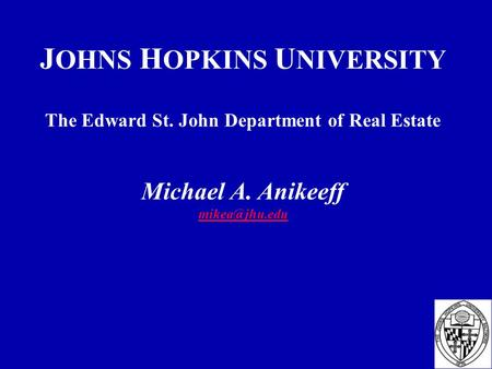 J OHNS H OPKINS U NIVERSITY The Edward St. John Department of Real Estate Michael A. Anikeeff