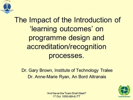 'And Never the Twain Shall Meet?' 17 Oct. 1006 ABA & ITT The Impact of the Introduction of 'learning outcomes' on programme design and accreditation/recognition.