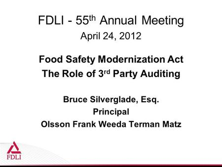 FDLI - 55 th Annual Meeting April 24, 2012 Food Safety Modernization Act The Role of 3 rd Party Auditing Bruce Silverglade, Esq. Principal Olsson Frank.