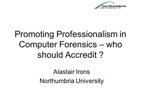 Promoting Professionalism in Computer Forensics – who should Accredit ? Alastair Irons Northumbria University.
