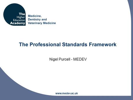 Medicine, Dentistry and Veterinary Medicine www.medev.ac.uk The Professional Standards Framework Nigel Purcell - MEDEV.