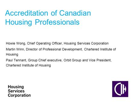 Accreditation of Canadian Housing Professionals Howie Wong, Chief Operating Officer, Housing Services Corporation Martin Winn, Director of Professional.