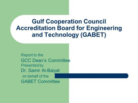 Gulf Cooperation Council Accreditation Board for Engineering and Technology (GABET) Report to the GCC Dean's Committee Presented by Dr. Samir Al-Baiyat.