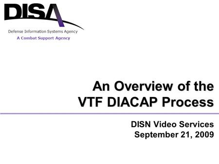 DISN Video Services September 21, 2009 An Overview of the VTF DIACAP Process A Combat Support Agency Defense Information Systems Agency.