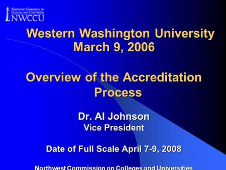 Western Washington University March 9, 2006 Overview of the Accreditation Process Dr. Al Johnson Vice President Date of Full Scale April 7-9, 2008 Northwest.