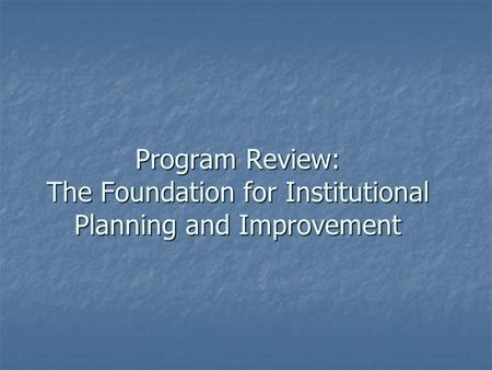Program Review: The Foundation for Institutional Planning and Improvement.