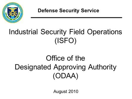 Defense Security Service Industrial Security Field Operations (ISFO) Office of the Designated Approving Authority (ODAA) August 2010.
