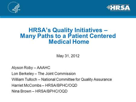 HRSA's Quality Initiatives – Many Paths to a Patient Centered Medical Home May 31, 2012 Alyson Roby – AAAHC Lon Berkeley – The Joint Commission William.