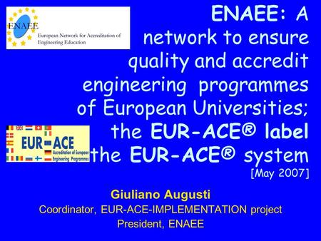 ENAEE: A network to ensure quality and accredit engineering programmes of European Universities; the EUR-ACE® label the EUR-ACE® system [May 2007] Giuliano.