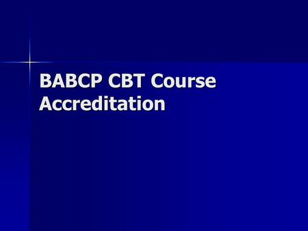 BABCP CBT Course Accreditation. History Been going on for last 10 years Been going on for last 10 years Aim is to help courses adhere to the standards.