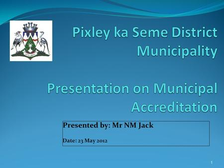 Presented by: Mr NM Jack Date: 23 May 2012 1. Purpose This presentation will cover progress made by Pixley ka Seme District Municipality in terms of its.