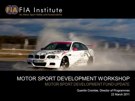 MOTOR SPORT DEVELOPMENT WORKSHOP MOTOR SPORT DEVELOPMENT FUND UPDATE Quentin Crombie, Director of Programmes 22 March 2011.