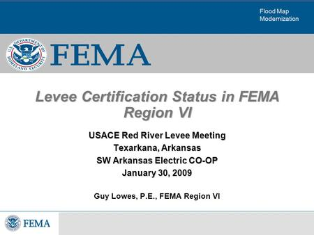 Flood Map Modernization Levee Certification Status in FEMA Region VI USACE Red River Levee Meeting Texarkana, Arkansas SW Arkansas Electric CO-OP January.