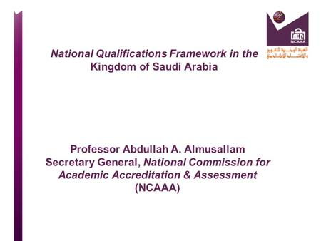 National Qualifications Framework in the Kingdom of Saudi Arabia Professor Abdullah A. Almusallam Secretary General, National Commission for Academic Accreditation.