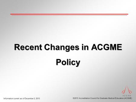 ©2013 Accreditation Council for Graduate Medical Education (ACGME) Information current as of December 2, 2013 Recent Changes in ACGME Policy.