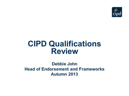 CIPD Qualifications Review Debbie John Head of Endorsement and Frameworks Autumn 2013.