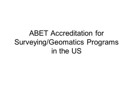 ABET Accreditation for Surveying/Geomatics Programs in the US.