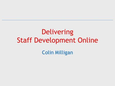 Delivering Staff Development Online Colin Milligan.