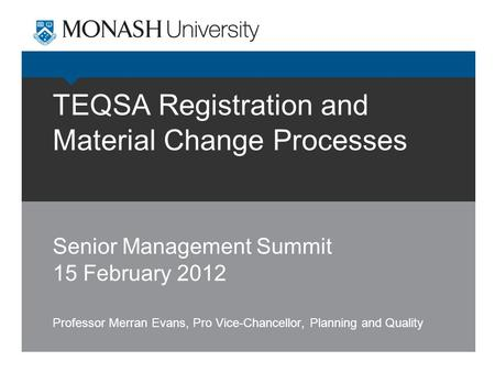 TEQSA Registration and Material Change Processes Senior Management Summit 15 February 2012 Professor Merran Evans, Pro Vice-Chancellor, Planning and Quality.