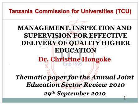 1 Tanzania Commission for Universities (TCU) MANAGEMENT, INSPECTION AND SUPERVISION FOR EFFECTIVE DELIVERY OF QUALITY HIGHER EDUCATION Dr. Christine Hongoke.