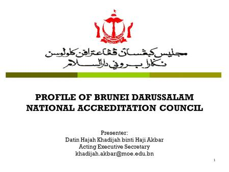 1 PROFILE OF BRUNEI DARUSSALAM NATIONAL ACCREDITATION COUNCIL Presenter: Datin Hajah Khadijah binti Haji Akbar Acting Executive Secretary