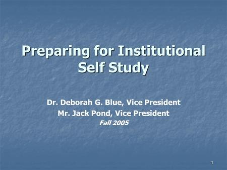 1 Preparing for Institutional Self Study Dr. Deborah G. Blue, Vice President Mr. Jack Pond, Vice President Fall 2005.