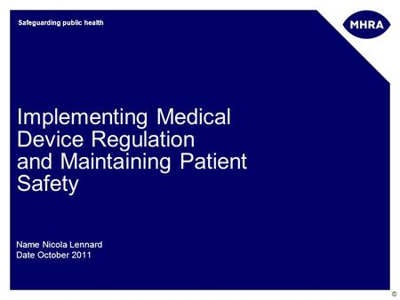 © Safeguarding public health Implementing Medical Device Regulation and Maintaining Patient Safety Name Nicola Lennard Date October 2011.