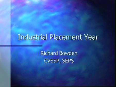 Industrial Placement Year Richard Bowden CVSSP, SEPS.