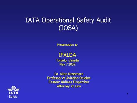 Safety IATA Operational Safety Audit (IOSA) Presentation to IFALDA Toronto, Canada May 7 2002 Dr. Allan Rossmore Professor of Aviation Studies Eastern.