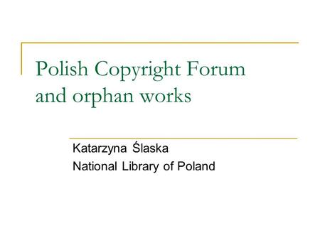 Polish Copyright Forum and orphan works Katarzyna Ślaska National Library of Poland.
