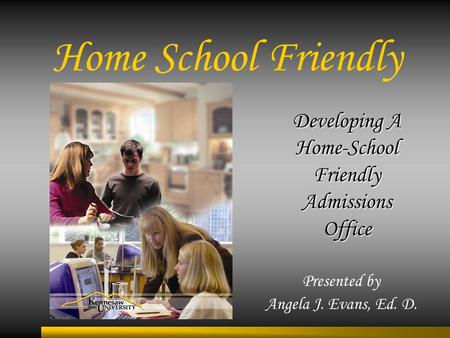 Home School Friendly Presented by Angela J. Evans, Ed. D. Developing A Home-School Friendly Admissions Office.
