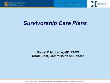 Survivorship Care Plans Daniel P. McKellar, MD, FACS Chair Elect, Commission on Cancer.