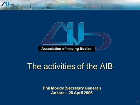 1 Association of Issuing Bodies Phil Moody (Secretary General) Ankara – 28 April 2006 The activities of the AIB.