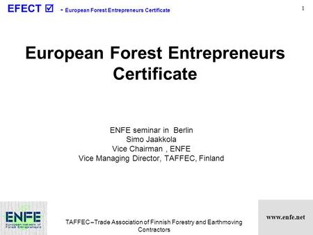 Www.enfe.net EFECT  - European Forest Entrepreneurs Certificate TAFFEC –Trade Association of Finnish Forestry and Earthmoving Contractors 1 European Forest.