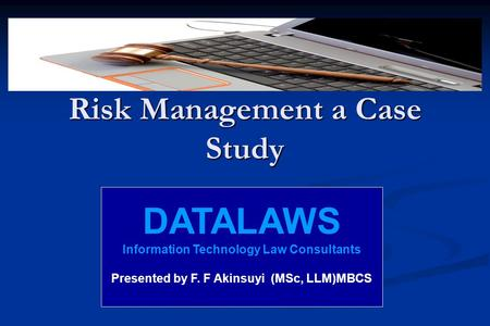 Risk Management a Case Study DATALAWS Information Technology Law Consultants Presented by F. F Akinsuyi (MSc, LLM)MBCS.